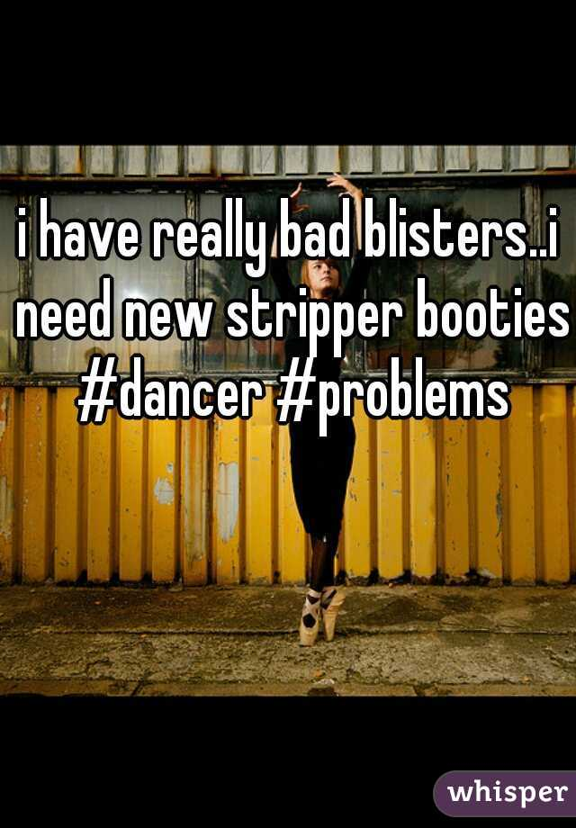 i have really bad blisters..i need new stripper booties #dancer #problems