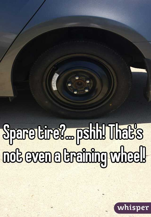Spare tire?... pshh! That's not even a training wheel!