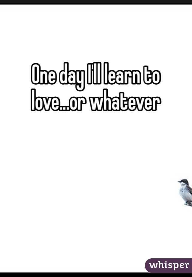 One day I'll learn to love...or whatever