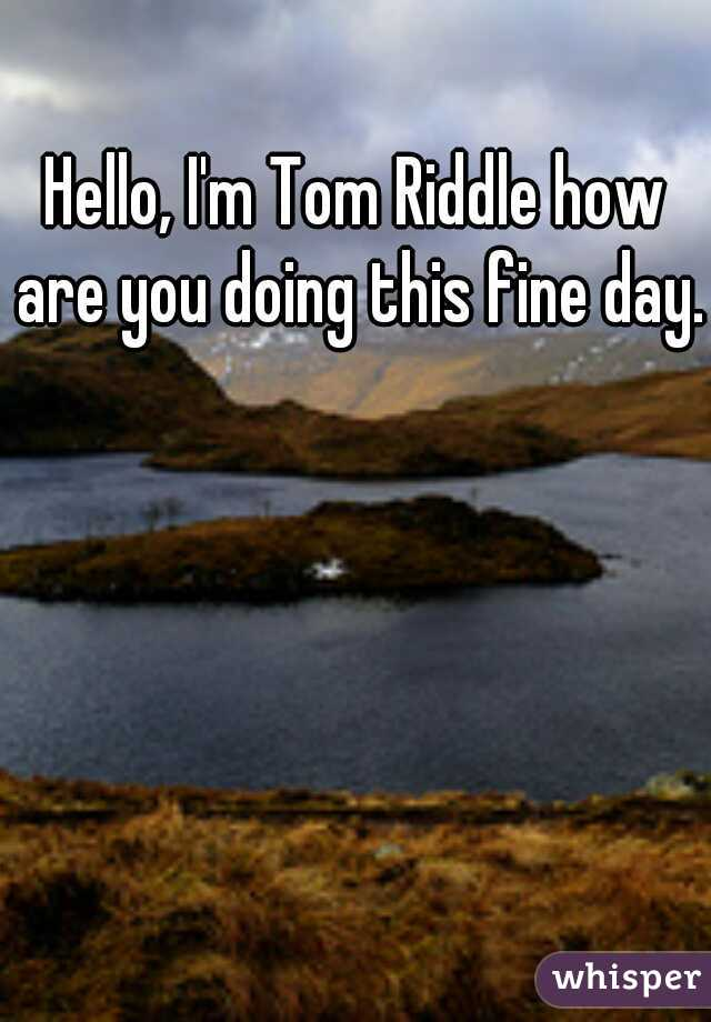 Hello, I'm Tom Riddle how are you doing this fine day.
