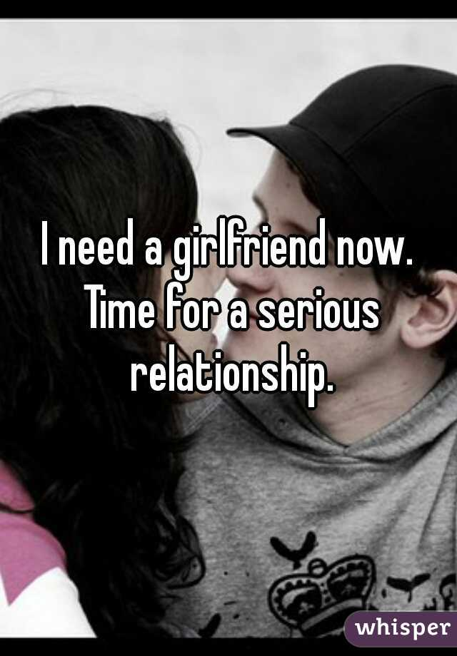 I need a girlfriend now. Time for a serious relationship.