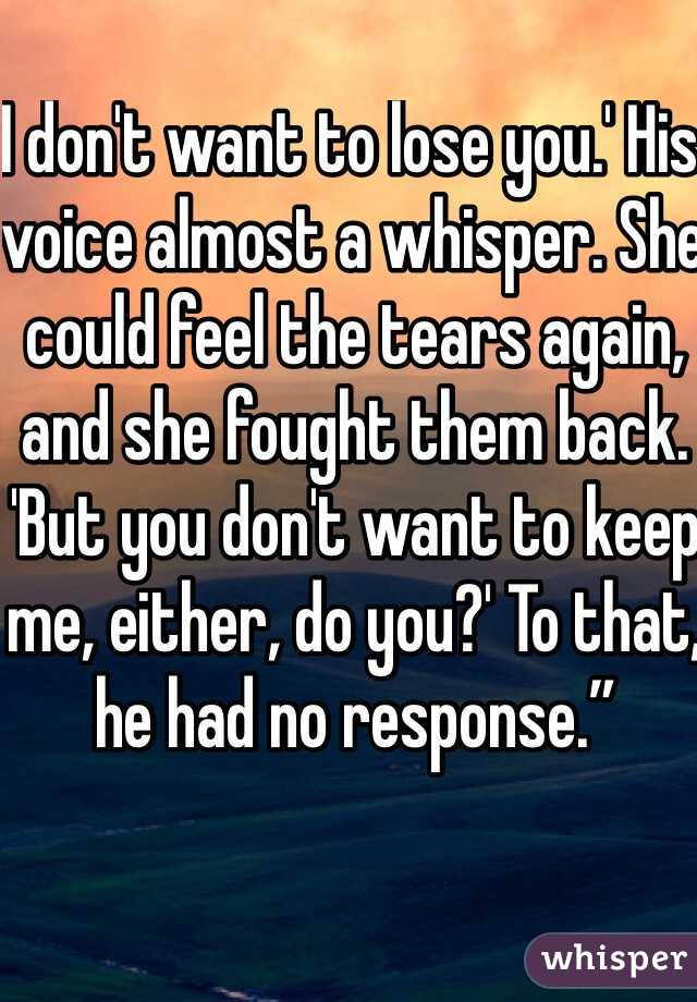 """I don't want to lose you.' His voice almost a whisper. She could feel the tears again, and she fought them back. 'But you don't want to keep me, either, do you?' To that, he had no response."""""""