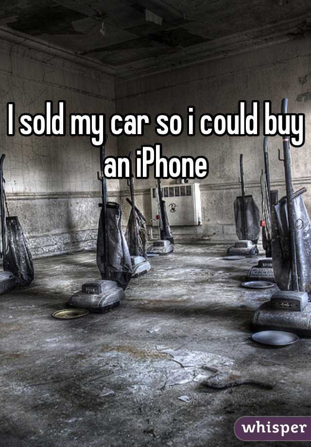 I sold my car so i could buy an iPhone