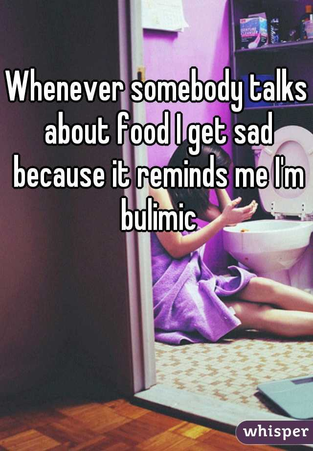 Whenever somebody talks about food I get sad because it reminds me I'm bulimic