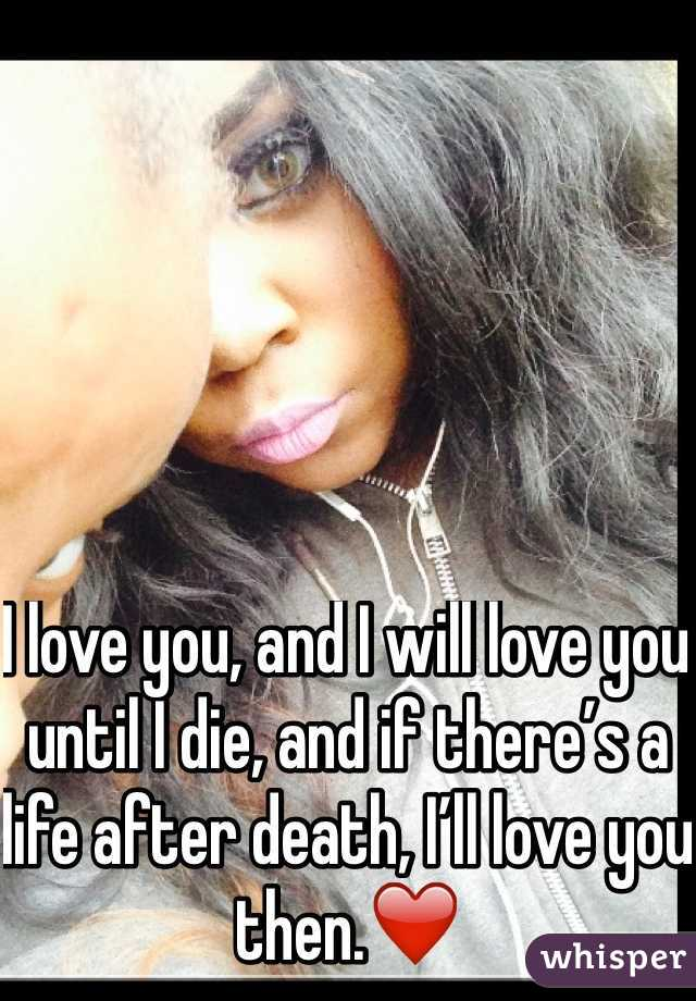 I love you, and I will love you until I die, and if there's a life after death, I'll love you then.❤️