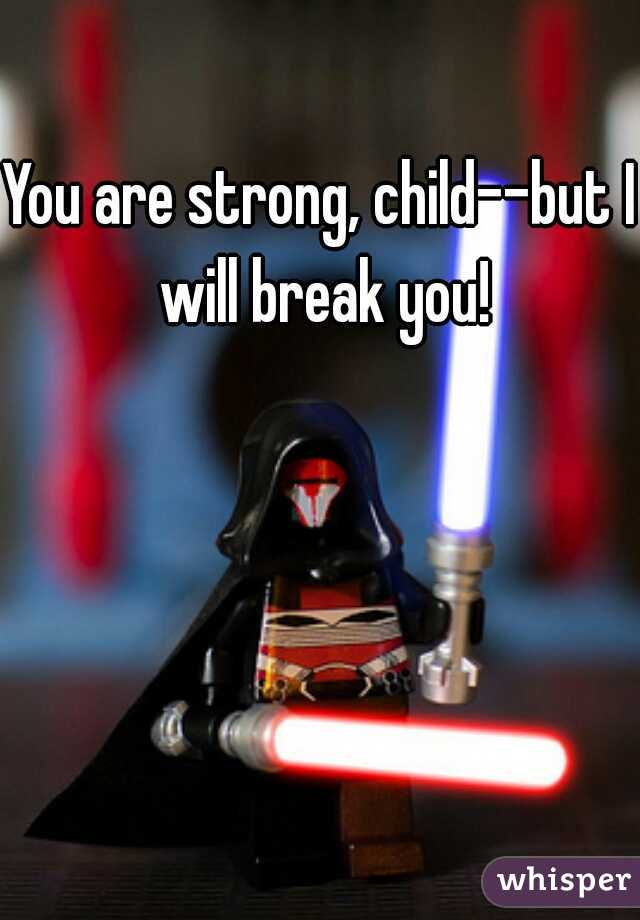 You are strong, child--but I will break you!