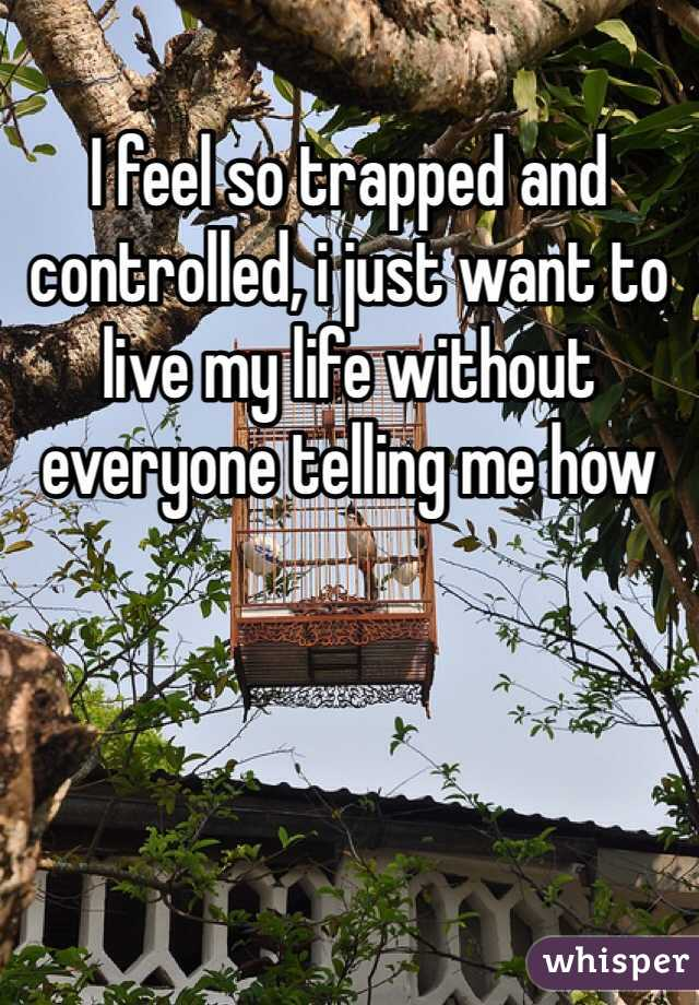 I feel so trapped and controlled, i just want to live my life without everyone telling me how