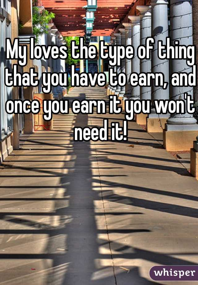 My loves the type of thing that you have to earn, and once you earn it you won't need it!
