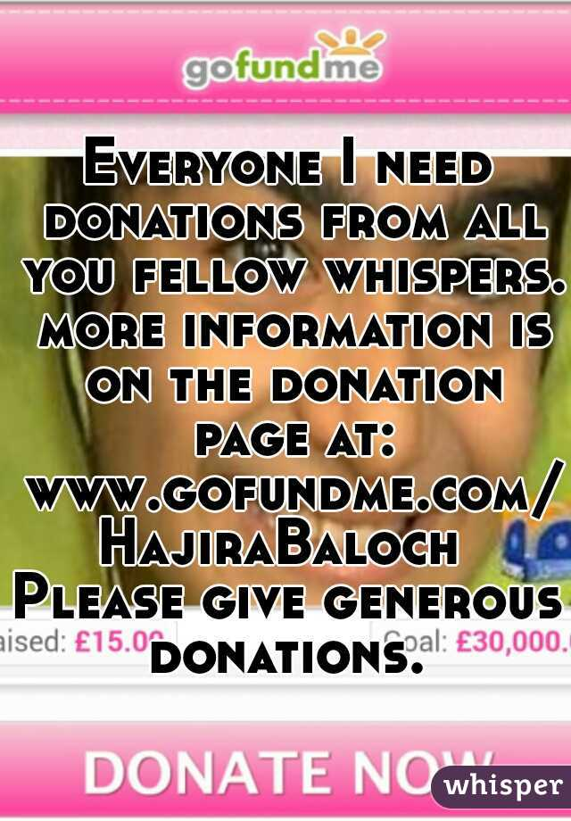Everyone I need donations from all you fellow whispers. more information is on the donation page at: www.gofundme.com/HajiraBaloch  Please give generous donations.