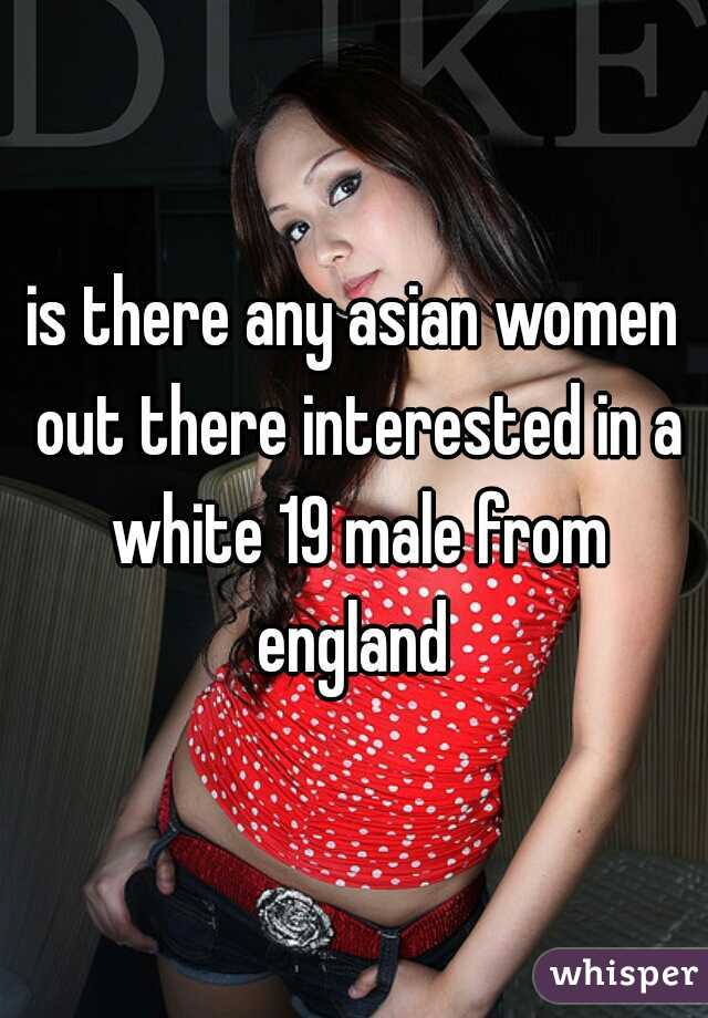 is there any asian women out there interested in a white 19 male from england