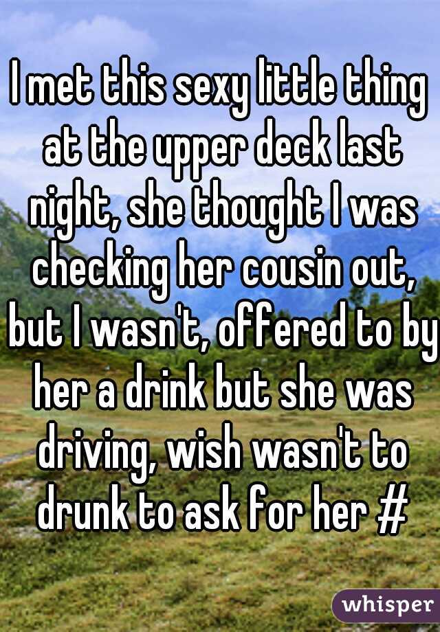 I met this sexy little thing at the upper deck last night, she thought I was checking her cousin out, but I wasn't, offered to by her a drink but she was driving, wish wasn't to drunk to ask for her #