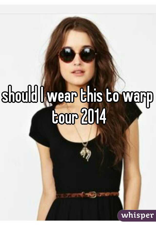 should I wear this to warp tour 2014