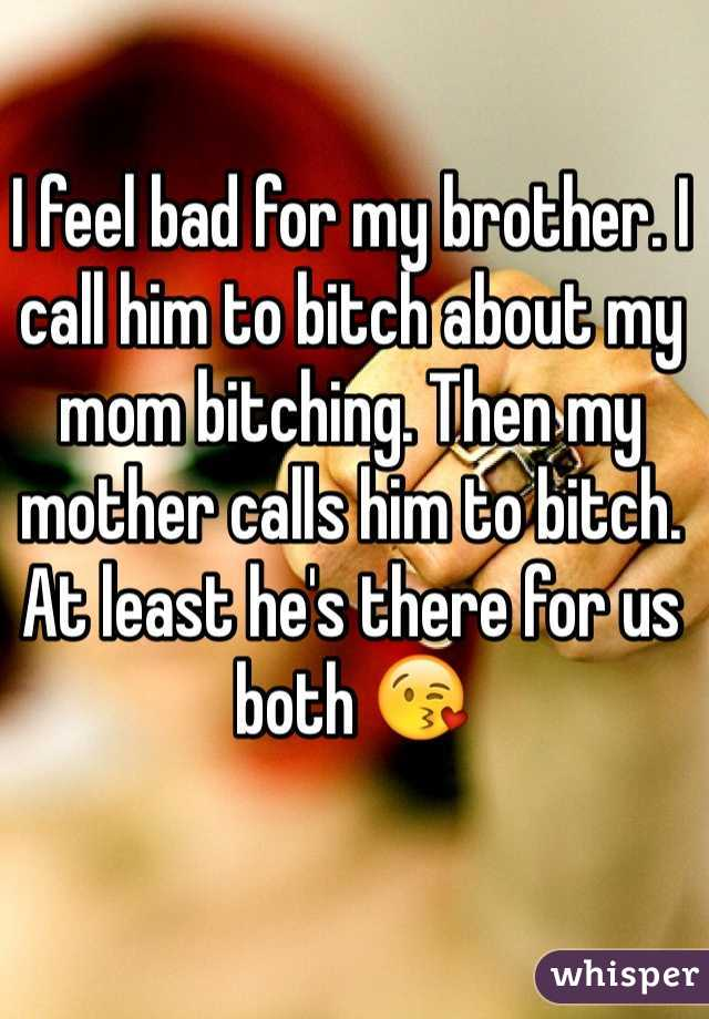 I feel bad for my brother. I call him to bitch about my mom bitching. Then my mother calls him to bitch. At least he's there for us both 😘