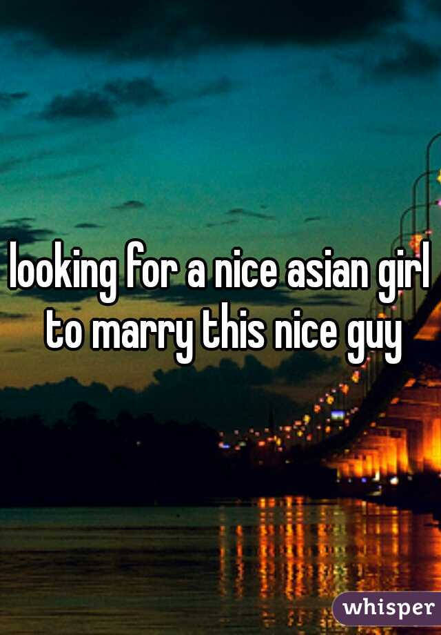 looking for a nice asian girl to marry this nice guy