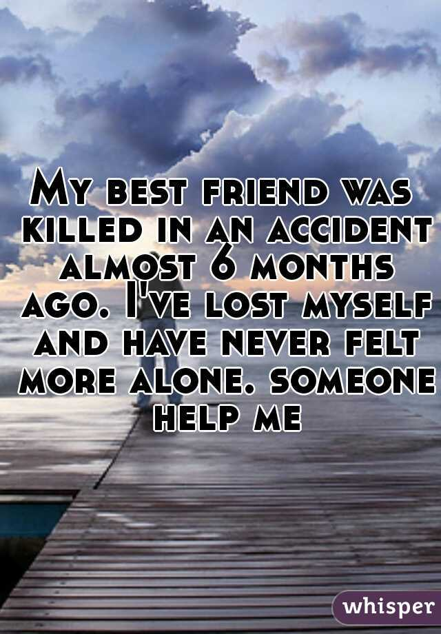 My best friend was killed in an accident almost 6 months ago. I've lost myself and have never felt more alone. someone help me