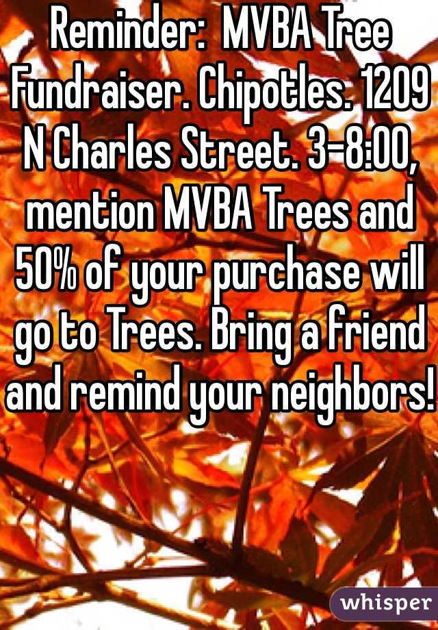 Reminder:  MVBA Tree Fundraiser. Chipotles. 1209 N Charles Street. 3-8:00, mention MVBA Trees and 50% of your purchase will go to Trees. Bring a friend and remind your neighbors!