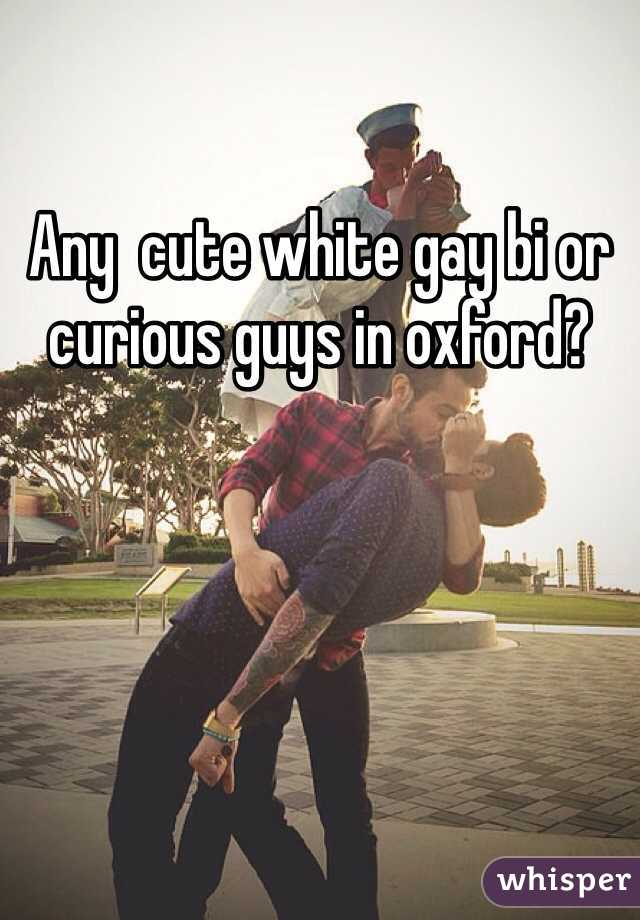 Any  cute white gay bi or curious guys in oxford?