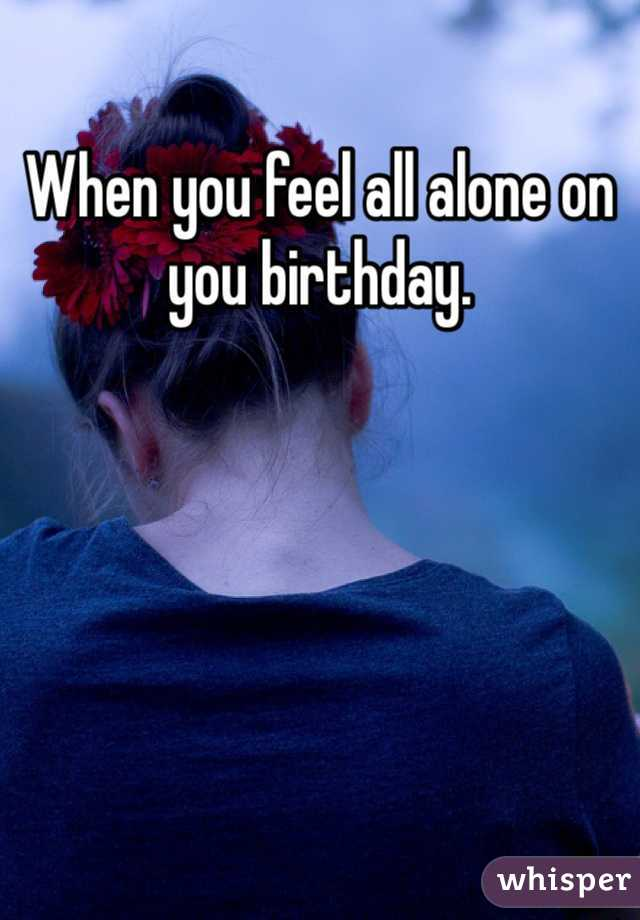 When you feel all alone on you birthday.