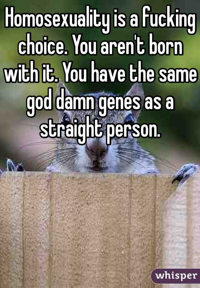 Homosexuality is a fucking choice. You aren't born with it. You have the same god damn genes as a straight person.