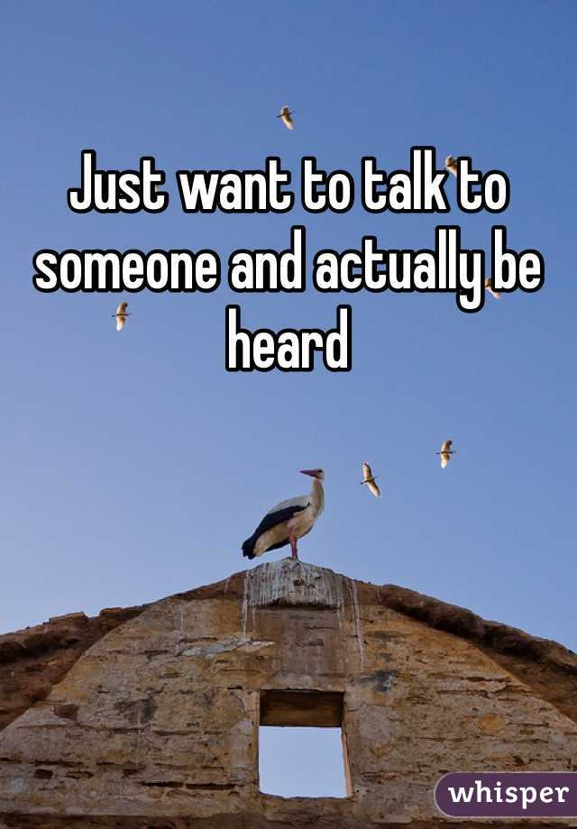 Just want to talk to someone and actually be heard