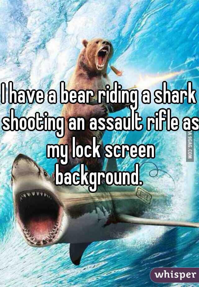 I have a bear riding a shark shooting an assault rifle as my lock screen background.