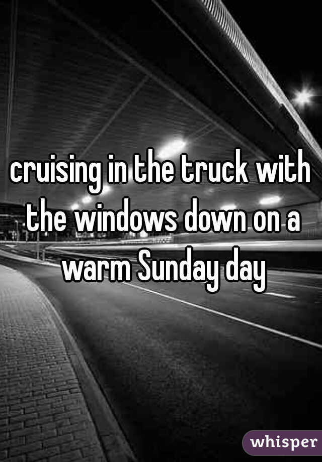 cruising in the truck with the windows down on a warm Sunday day
