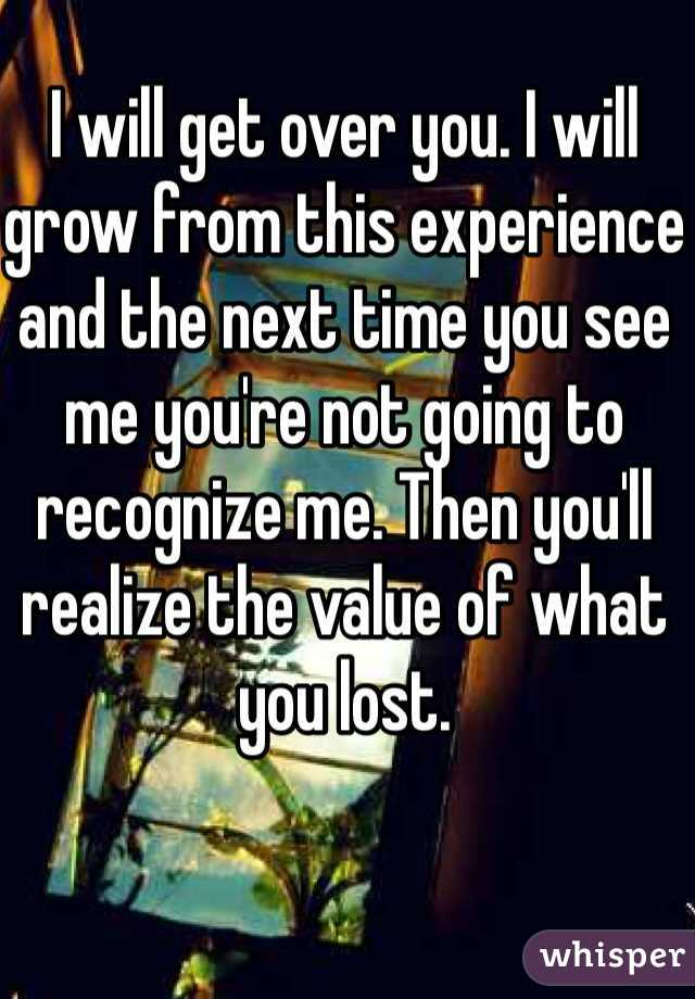 I will get over you. I will grow from this experience and the next time you see me you're not going to recognize me. Then you'll realize the value of what you lost.
