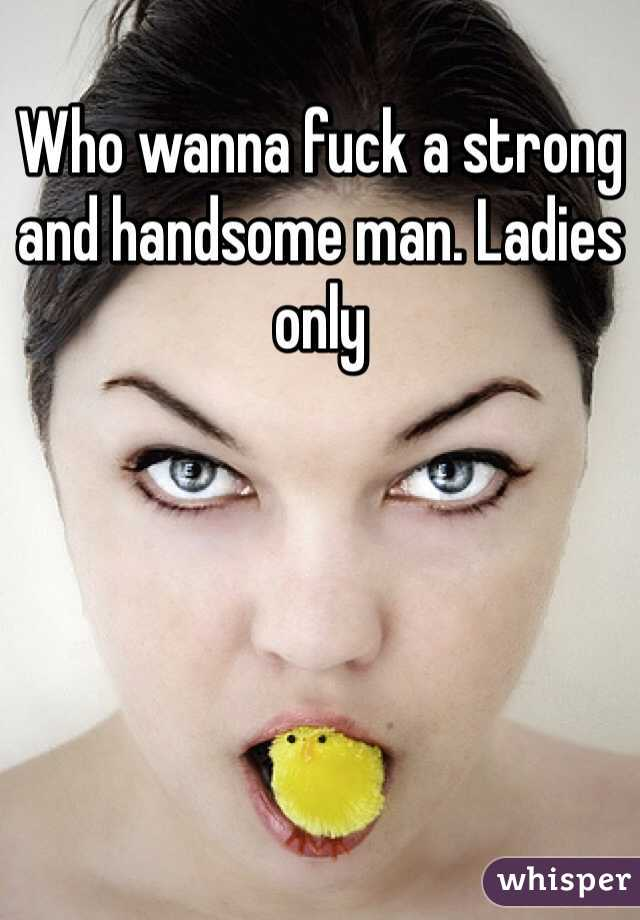 Who wanna fuck a strong and handsome man. Ladies only