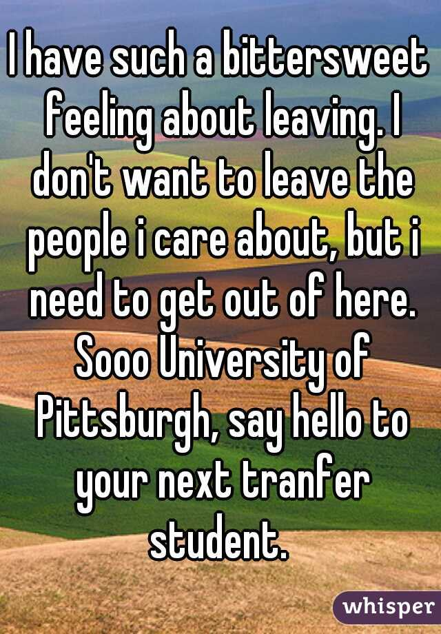 I have such a bittersweet feeling about leaving. I don't want to leave the people i care about, but i need to get out of here. Sooo University of Pittsburgh, say hello to your next tranfer student.