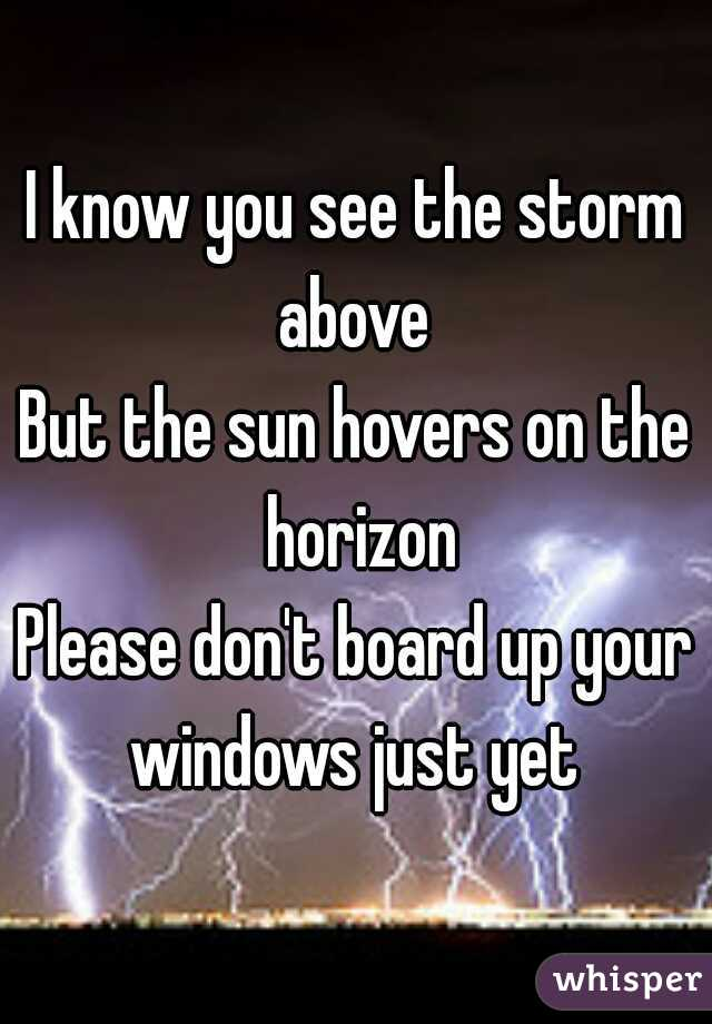 I know you see the storm above  But the sun hovers on the horizon Please don't board up your windows just yet