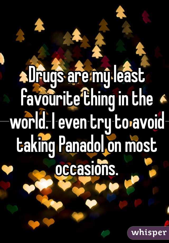 Drugs are my least favourite thing in the world. I even try to avoid taking Panadol on most occasions.