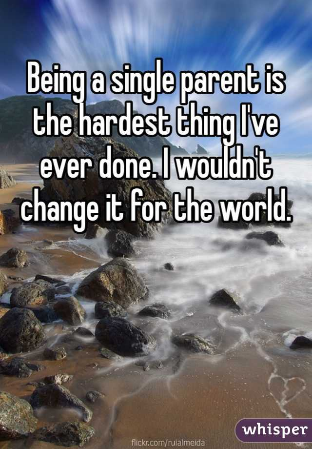 Being a single parent is the hardest thing I've ever done. I wouldn't change it for the world.