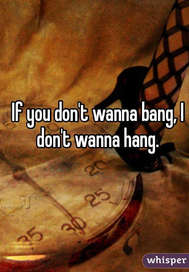 If you don't wanna bang, I don't wanna hang.