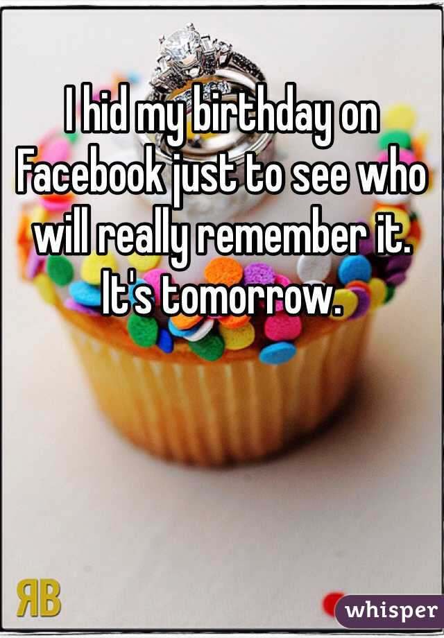 I hid my birthday on Facebook just to see who will really remember it. It's tomorrow.