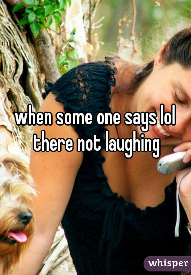 when some one says lol there not laughing