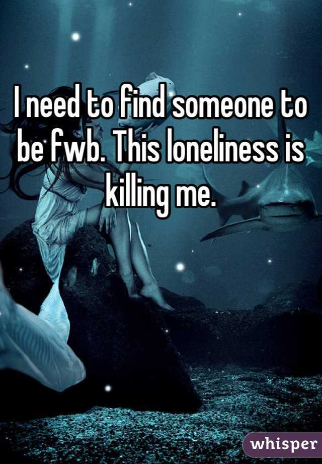 I need to find someone to be fwb. This loneliness is killing me.