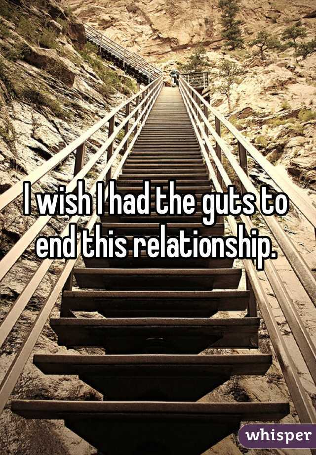 I wish I had the guts to end this relationship.
