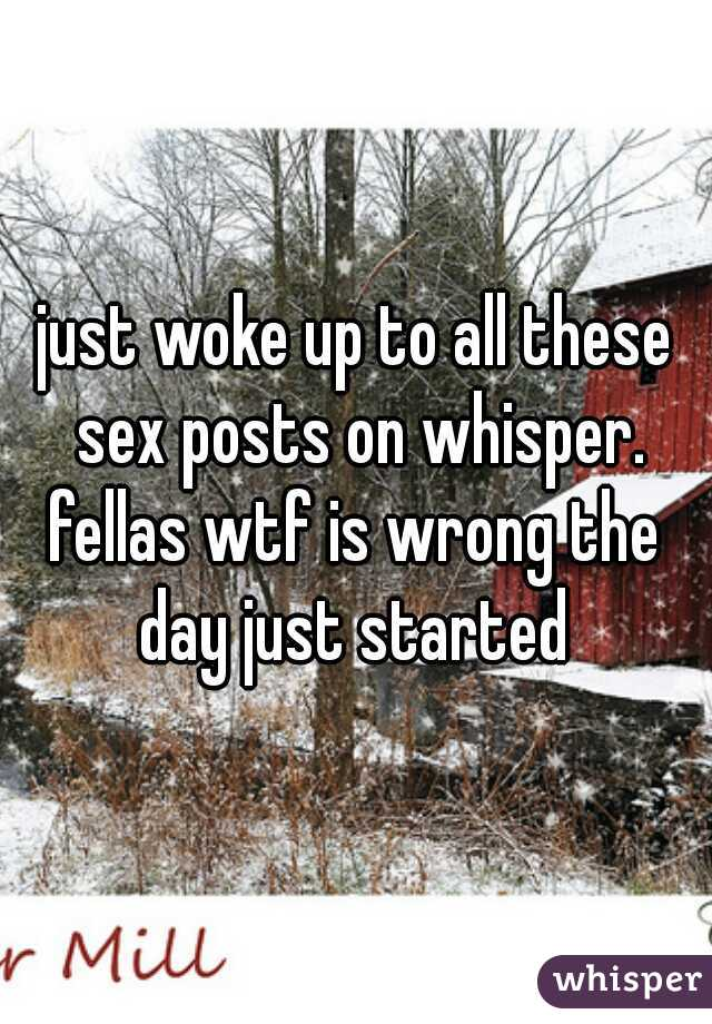 just woke up to all these sex posts on whisper. fellas wtf is wrong the day just started