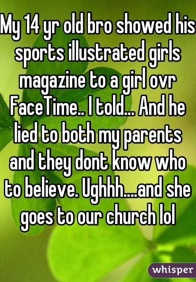 My 14 yr old bro showed his sports illustrated girls magazine to a girl ovr FaceTime.. I told... And he lied to both my parents and they dont know who to believe. Ughhh....and she goes to our church lol