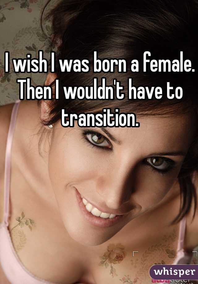 I wish I was born a female. Then I wouldn't have to transition.
