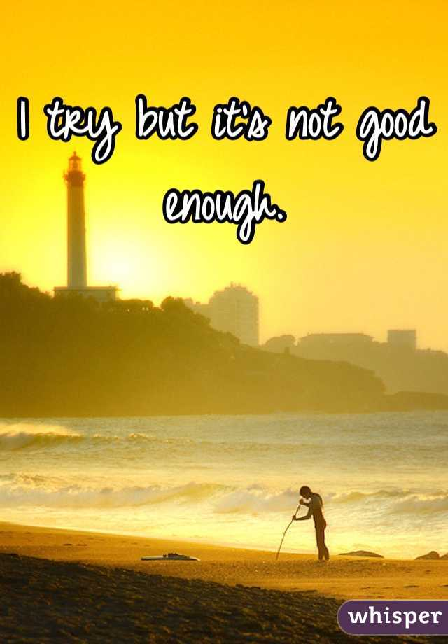I try but it's not good enough.