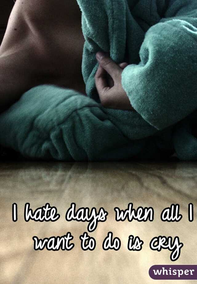 I hate days when all I want to do is cry