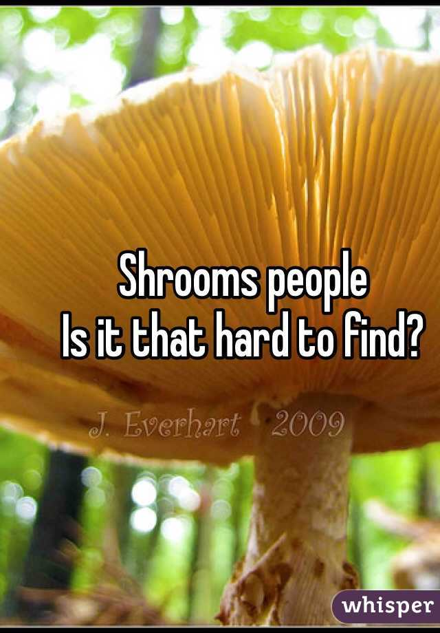 Shrooms people Is it that hard to find?