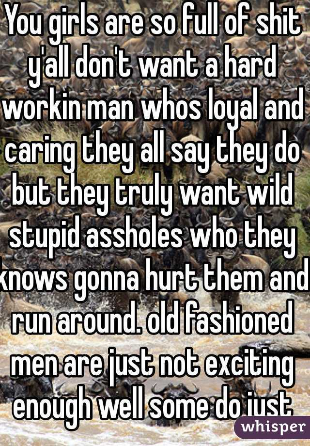 You girls are so full of shit y'all don't want a hard workin man whos loyal and caring they all say they do but they truly want wild stupid assholes who they knows gonna hurt them and run around. old fashioned men are just not exciting enough well some do just not in there early twentys