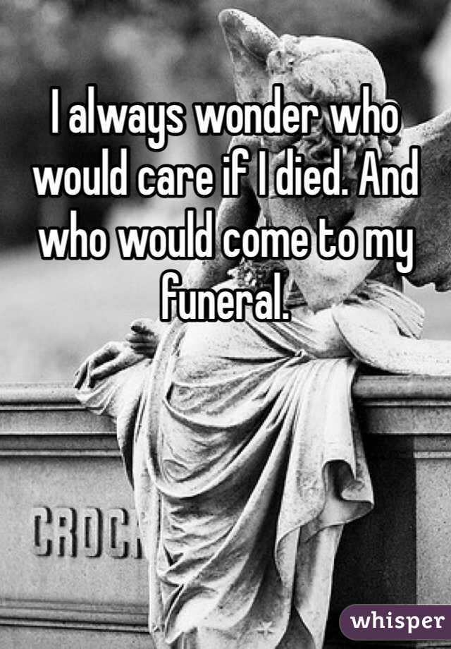 I always wonder who would care if I died. And who would come to my funeral.