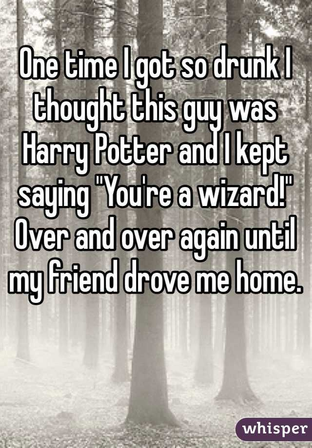 "One time I got so drunk I thought this guy was Harry Potter and I kept saying ""You're a wizard!"" Over and over again until my friend drove me home."