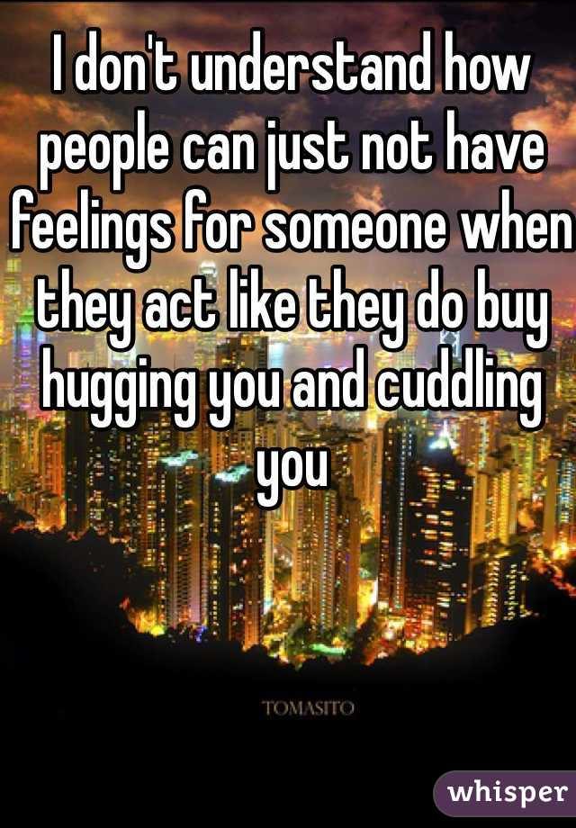 I don't understand how people can just not have feelings for someone when they act like they do buy hugging you and cuddling you