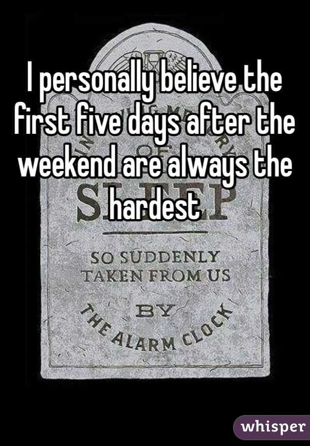 I personally believe the first five days after the weekend are always the hardest
