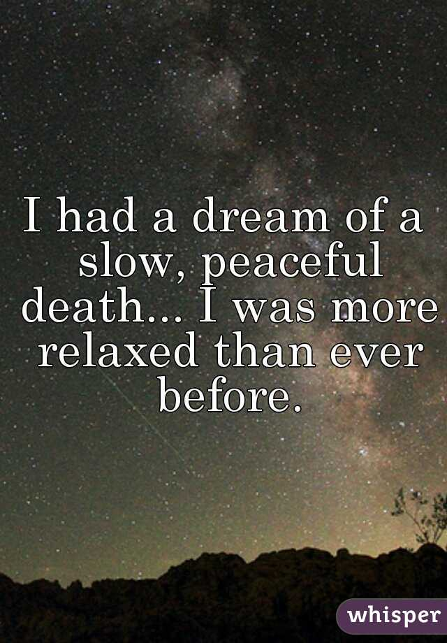 I had a dream of a slow, peaceful death... I was more relaxed than ever before.
