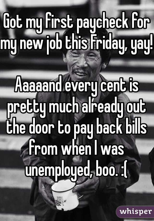 Got my first paycheck for my new job this Friday, yay!  Aaaaand every cent is pretty much already out the door to pay back bills from when I was unemployed, boo. :(